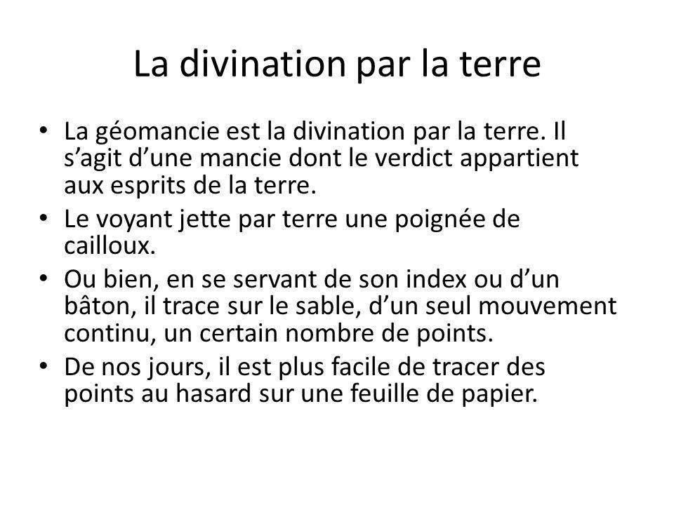 La divination par la terre La géomancie est la divination par la terre. Il s'agit d'une mancie dont le verdict appartient aux esprits de la terre. Le