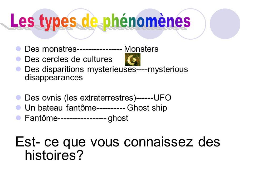 Des monstres---------------- Monsters Des cercles de cultures Des disparitions mysterieuses----mysterious disappearances Des ovnis (les extraterrestres)------UFO Un bateau fantôme---------- Ghost ship Fantôme----------------- ghost Est- ce que vous connaissez des histoires
