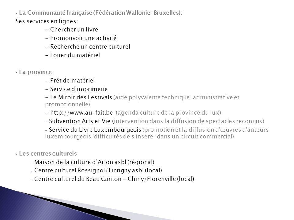 La Communauté française (Fédération Wallonie-Bruxelles): Ses services en lignes: - Chercher un livre - Promouvoir une activité - Recherche un centre culturel - Louer du matériel La province: - Prêt de matériel - Service d'imprimerie - Le Miroir des Festivals (aide polyvalente technique, administrative et promotionnelle) - http://www.au-fait.be (agenda culture de la province du lux) - Subvention Arts et Vie (intervention dans la diffusion de spectacles reconnus) - Service du Livre Luxembourgeois (promotion et la diffusion d œuvres d auteurs luxembourgeois, difficultés de s insérer dans un circuit commercial) Les centres culturels - Maison de la culture d'Arlon asbl (régional) - Centre culturel Rossignol/Tintigny asbl (local) - Centre culturel du Beau Canton - Chiny/Florenville (local)