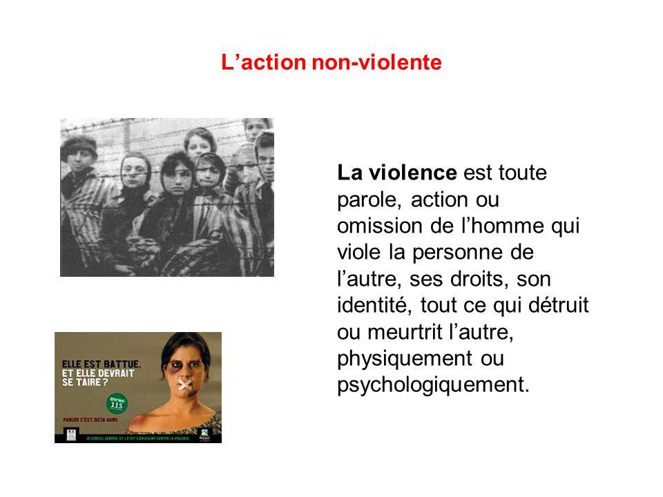 L'action non-violente La violence est toute parole, action ou omission de l'homme qui viole la personne de l'autre, ses droits, son identité, tout ce qui détruit ou meurtrit l'autre, physiquement ou psychologiquement.