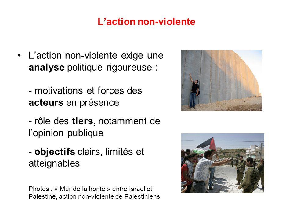 L'action non-violente L'action non-violente exige une analyse politique rigoureuse : - motivations et forces des acteurs en présence - rôle des tiers, notamment de l'opinion publique - objectifs clairs, limités et atteignables Photos : « Mur de la honte » entre Israël et Palestine, action non-violente de Palestiniens