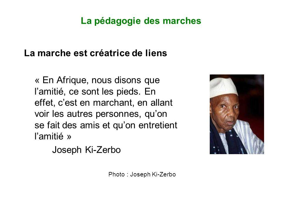 La pédagogie des marches La marche est créatrice de liens « En Afrique, nous disons que l'amitié, ce sont les pieds.