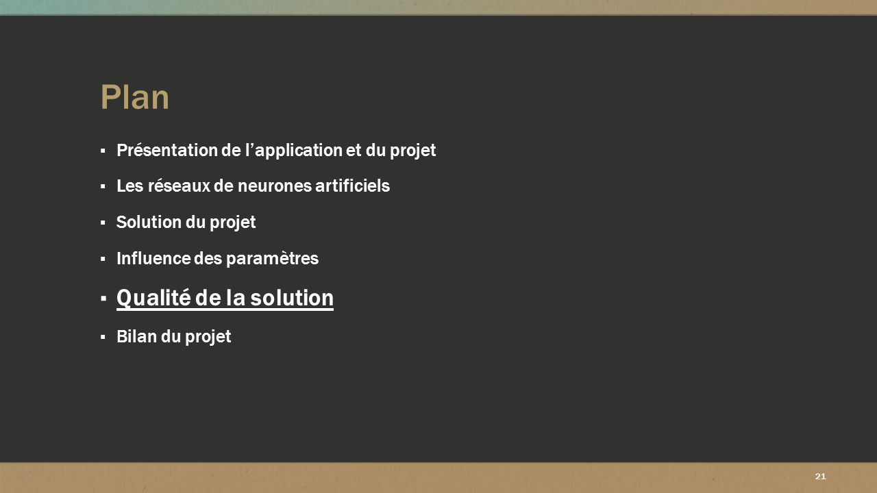 21 Plan ▪ Présentation de l'application et du projet ▪ Les réseaux de neurones artificiels ▪ Solution du projet ▪ Influence des paramètres ▪ Qualité d