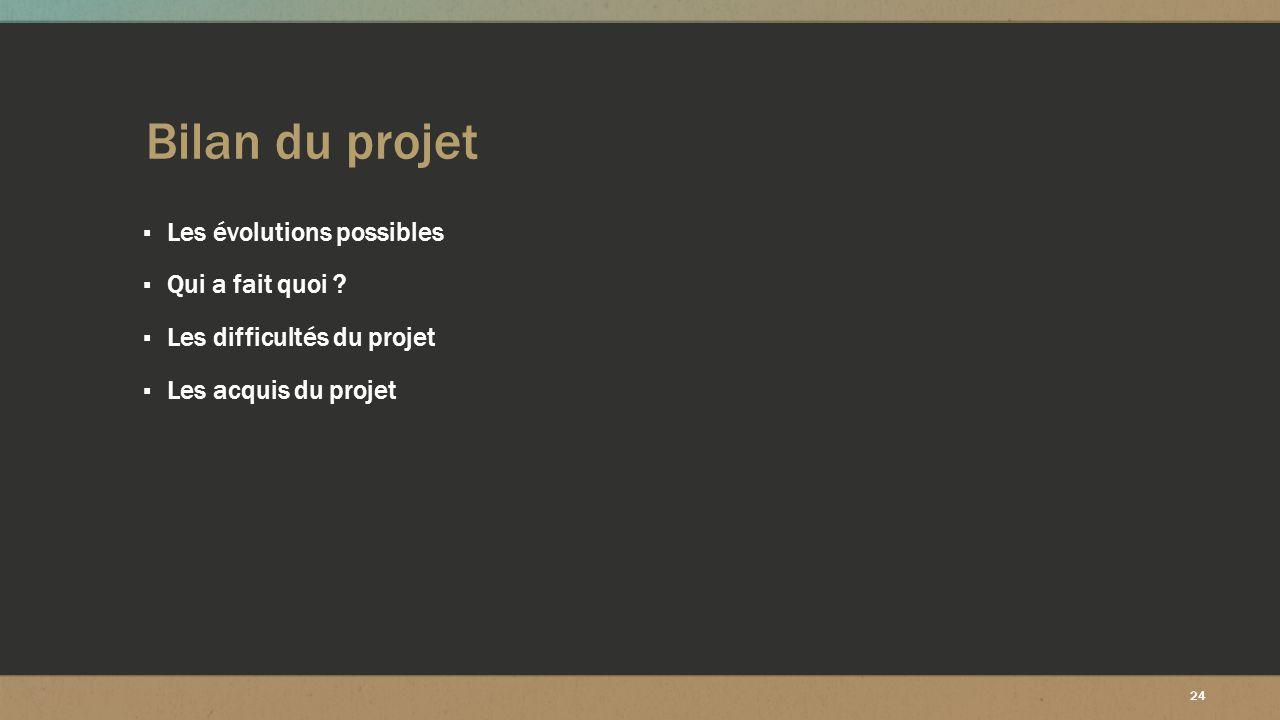 24 Bilan du projet ▪ Les évolutions possibles ▪ Qui a fait quoi ? ▪ Les difficultés du projet ▪ Les acquis du projet