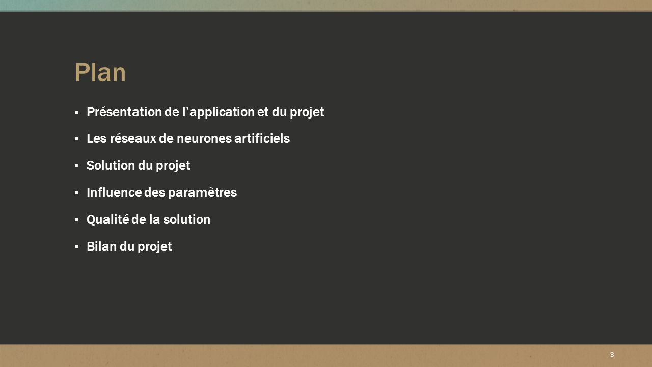 3 Plan ▪ Présentation de l'application et du projet ▪ Les réseaux de neurones artificiels ▪ Solution du projet ▪ Influence des paramètres ▪ Qualité de