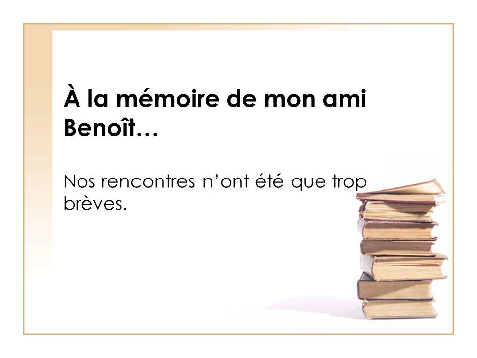 À la mémoire de mon ami Benoît… Nos rencontres n'ont été que trop brèves.