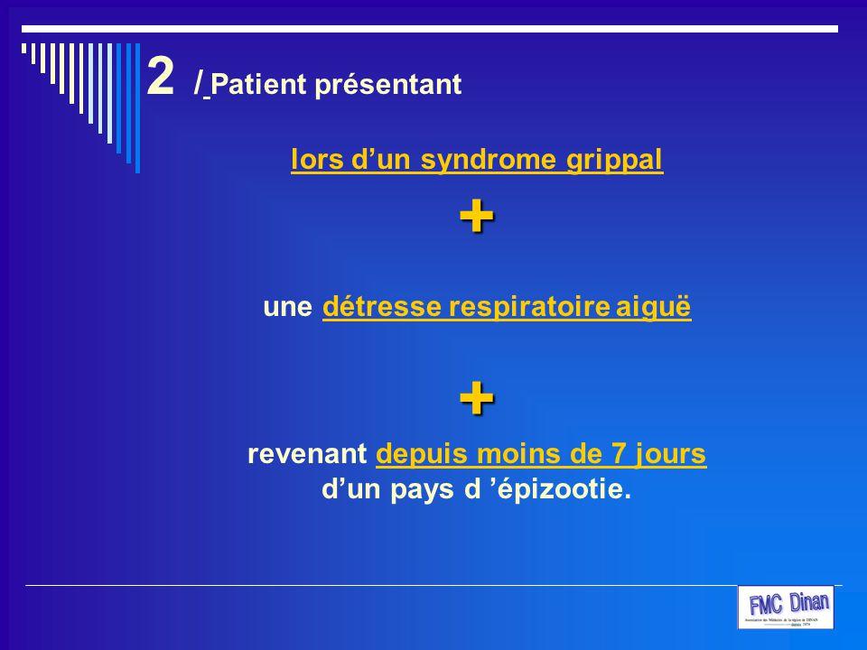 2 / Patient présentant lors d'un syndrome grippal+ une détresse respiratoire aiguë+ revenant depuis moins de 7 jours d'un pays d 'épizootie.