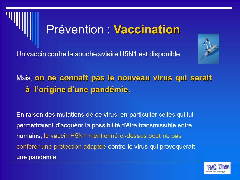 Vaccination Prévention : Vaccination Un vaccin contre la souche aviaire H5N1 est disponible on ne connaît pas le nouveau virus qui serait à l'origine