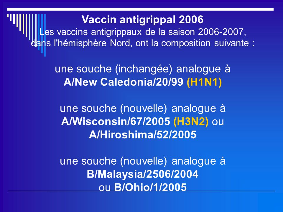 Vaccin antigrippal 2006 Les vaccins antigrippaux de la saison 2006-2007, dans l'hémisphère Nord, ont la composition suivante : une souche (inchangée)