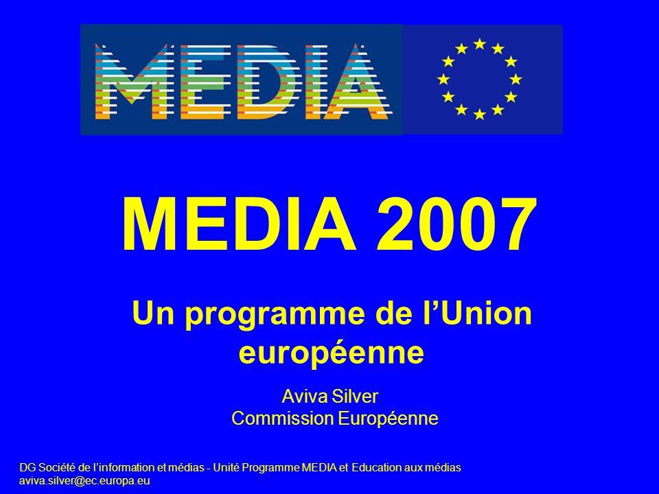 Un programme de l'Union européenne MEDIA 2007 DG Société de l'information et médias - Unité Programme MEDIA et Education aux médias aviva.silver@ec.europa.eu Aviva Silver Commission Européenne