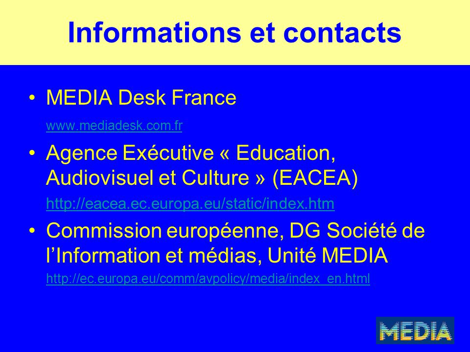 Informations et contacts MEDIA Desk France www.mediadesk.com.fr Agence Exécutive « Education, Audiovisuel et Culture » (EACEA) http://eacea.ec.europa.eu/static/index.htm Commission européenne, DG Société de l'Information et médias, Unité MEDIA http://ec.europa.eu/comm/avpolicy/media/index_en.html
