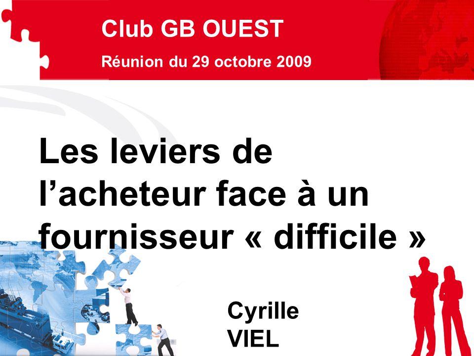 Club GB OUEST Réunion du 29 octobre 2009 Cyrille VIEL Les leviers de l'acheteur face à un fournisseur « difficile »