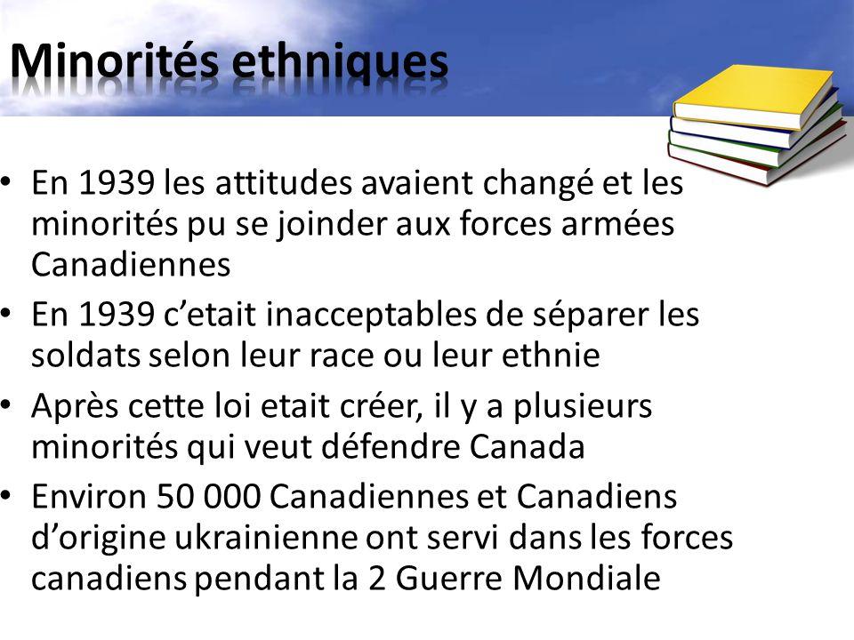 En 1939 les attitudes avaient changé et les minorités pu se joinder aux forces armées Canadiennes En 1939 c'etait inacceptables de séparer les soldats selon leur race ou leur ethnie Après cette loi etait créer, il y a plusieurs minorités qui veut défendre Canada Environ 50 000 Canadiennes et Canadiens d'origine ukrainienne ont servi dans les forces canadiens pendant la 2 Guerre Mondiale