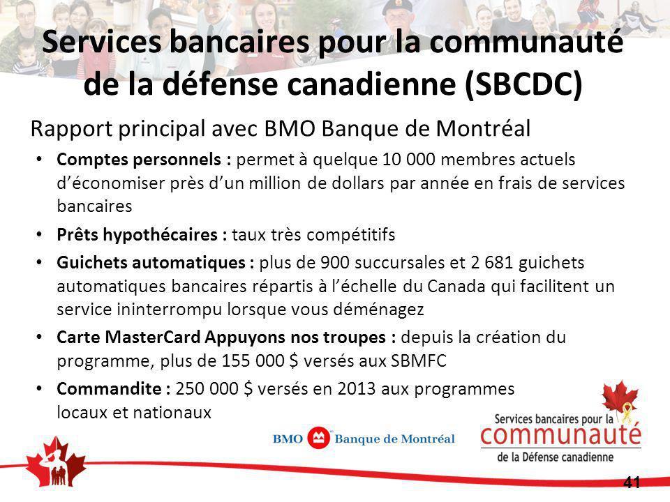Rapport principal avec BMO Banque de Montréal Comptes personnels : permet à quelque 10 000 membres actuels d'économiser près d'un million de dollars par année en frais de services bancaires Prêts hypothécaires : taux très compétitifs Guichets automatiques : plus de 900 succursales et 2 681 guichets automatiques bancaires répartis à l'échelle du Canada qui facilitent un service ininterrompu lorsque vous déménagez Carte MasterCard Appuyons nos troupes : depuis la création du programme, plus de 155 000 $ versés aux SBMFC Commandite : 250 000 $ versés en 2013 aux programmes locaux et nationaux Services bancaires pour la communauté de la défense canadienne (SBCDC) 41