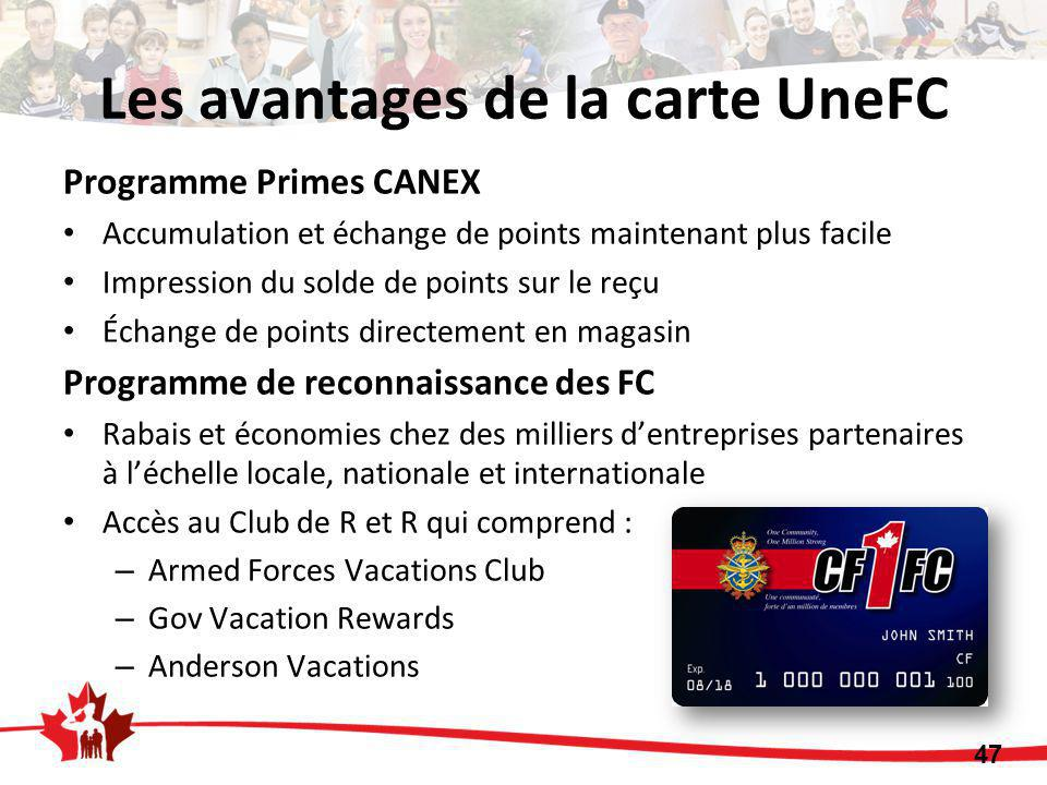 Les avantages de la carte UneFC Programme Primes CANEX Accumulation et échange de points maintenant plus facile Impression du solde de points sur le reçu Échange de points directement en magasin Programme de reconnaissance des FC Rabais et économies chez des milliers d'entreprises partenaires à l'échelle locale, nationale et internationale Accès au Club de R et R qui comprend : – Armed Forces Vacations Club – Gov Vacation Rewards – Anderson Vacations 47