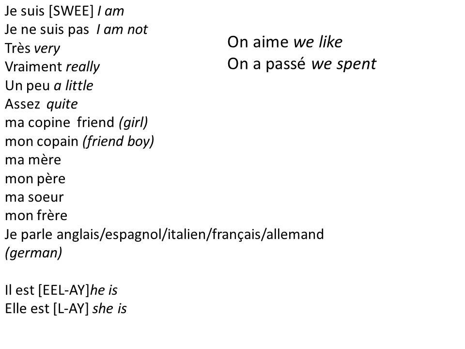 Je suis [SWEE] I am Je ne suis pas I am not Très very Vraiment really Un peu a little Assez quite ma copine friend (girl) mon copain (friend boy) ma mère mon père ma soeur mon frère Je parle anglais/espagnol/italien/français/allemand (german) Il est [EEL-AY]he is Elle est [L-AY] she is On aime we like On a passé we spent