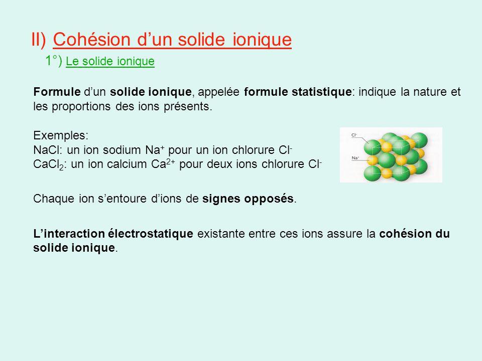 II) Cohésion d'un solide ionique 1°) Le solide ionique Formule d'un solide ionique, appelée formule statistique: indique la nature et les proportions des ions présents.