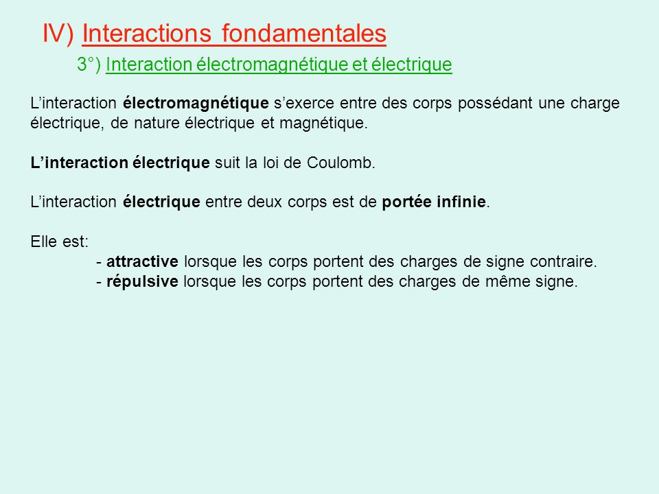 IV) Interactions fondamentales 3°) Interaction électromagnétique et électrique L'interaction électromagnétique s'exerce entre des corps possédant une