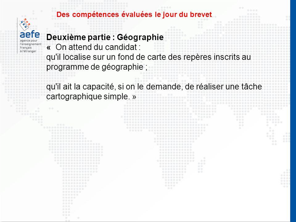Des compétences évaluées le jour du brevet Deuxième partie : Géographie « On attend du candidat : qu il localise sur un fond de carte des repères inscrits au programme de géographie ; qu il ait la capacité, si on le demande, de réaliser une tâche cartographique simple.