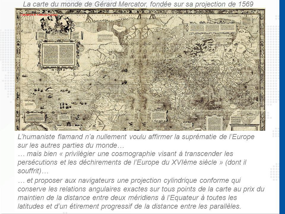 La carte du monde de Gérard Mercator, fondée sur sa projection de 1569 … mais bien « privilégier une cosmographie visant à transcender les persécutions et les déchirements de l'Europe du XVIème siècle » (dont il souffrit)… … et proposer aux navigateurs une projection cylindrique conforme qui conserve les relations angulaires exactes sur tous points de la carte au prix du maintien de la distance entre deux méridiens à l'Equateur à toutes les latitudes et d'un étirement progressif de la distance entre les parallèles.