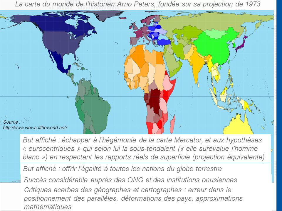 La carte du monde de l'historien Arno Peters, fondée sur sa projection de 1973 But affiché : échapper à l'hégémonie de la carte Mercator, et aux hypothèses « eurocentriques » qui selon lui la sous-tendaient (« elle surévalue l'homme blanc ») en respectant les rapports réels de superficie (projection équivalente) But affiché : offrir l'égalité à toutes les nations du globe terrestre Critiques acerbes des géographes et cartographes : erreur dans le positionnement des parallèles, déformations des pays, approximations mathématiques Succès considérable auprès des ONG et des institutions onusiennes Source : http://www.viewsoftheworld.net/