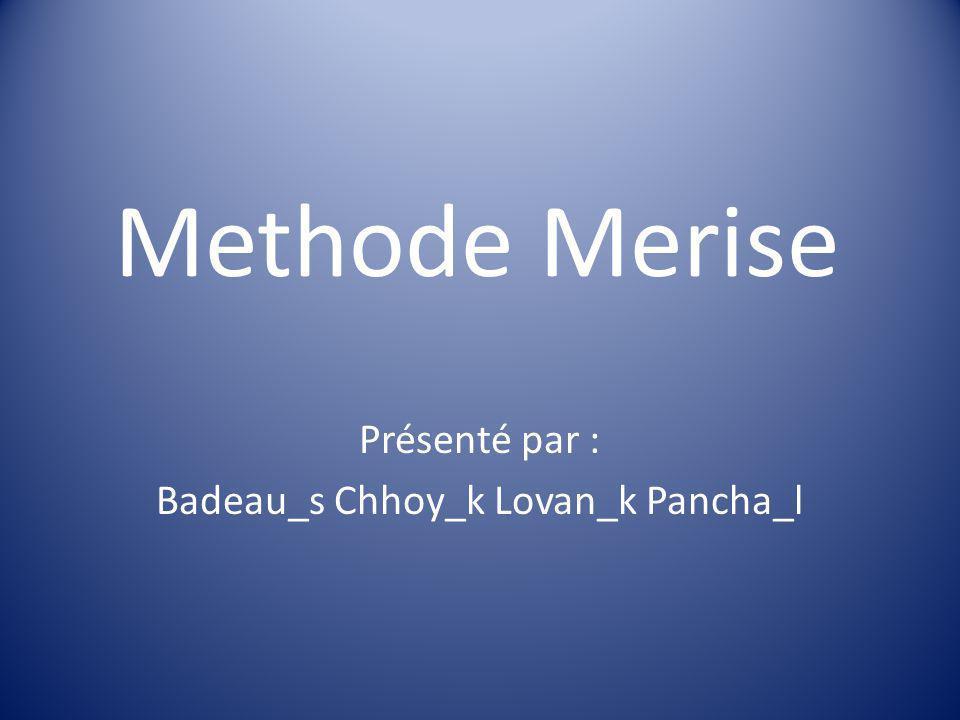 Methode Merise Présenté par : Badeau_s Chhoy_k Lovan_k Pancha_l