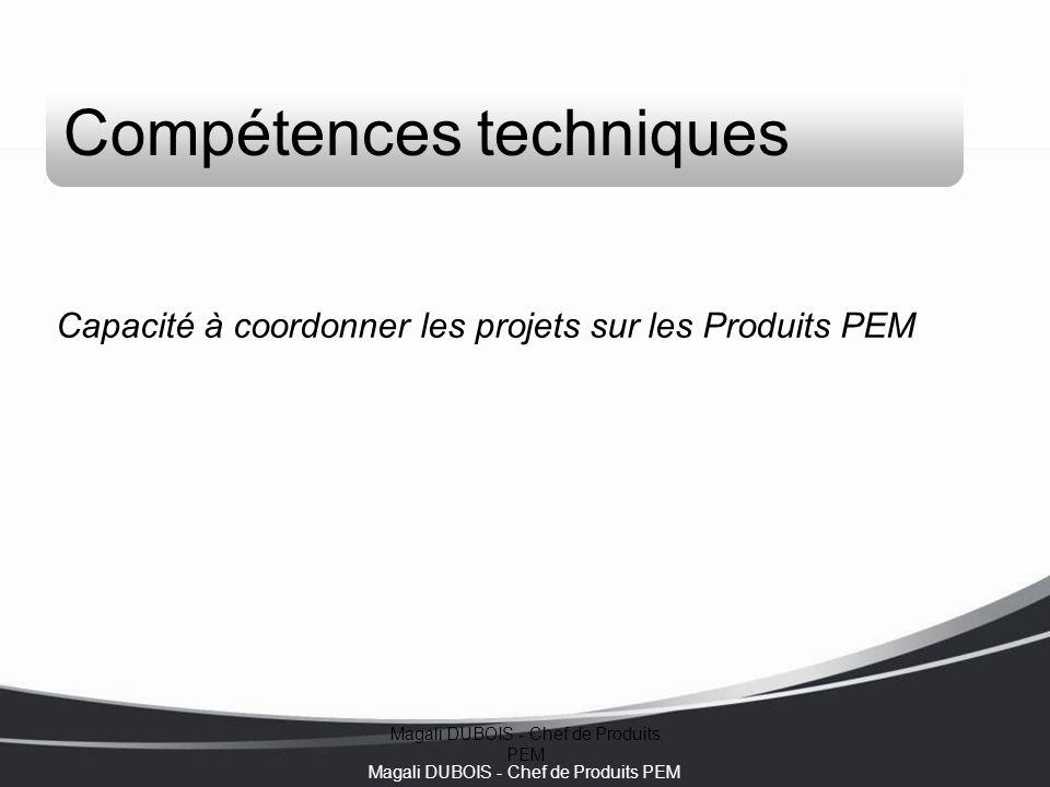 Magali DUBOIS - Chef de Produits PEM Compétences techniques Capacité à coordonner les projets sur les Produits PEM