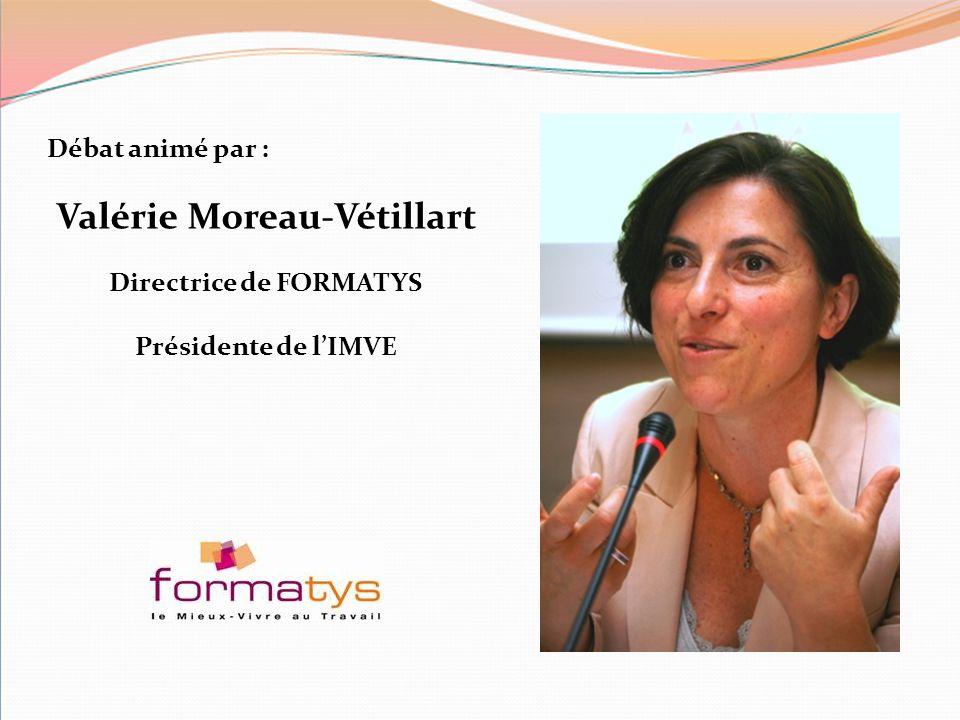 Débat animé par : Valérie Moreau-Vétillart Directrice de FORMATYS Présidente de l'IMVE
