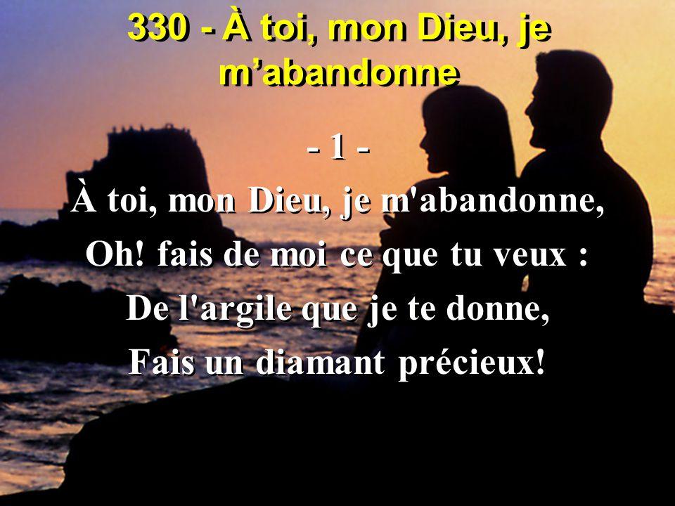 330 - À toi, mon Dieu, je m'abandonne - 1 - À toi, mon Dieu, je m'abandonne, Oh! fais de moi ce que tu veux : De l'argile que je te donne, Fais un dia
