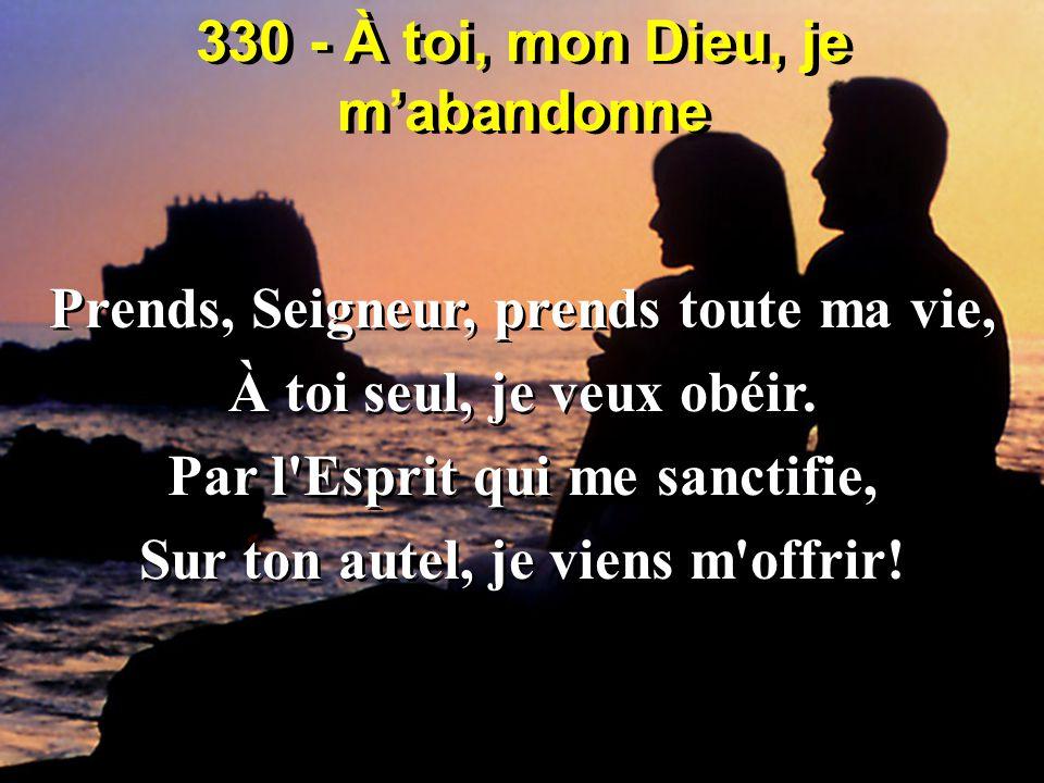 330 - À toi, mon Dieu, je m'abandonne Prends, Seigneur, prends toute ma vie, À toi seul, je veux obéir. Par l'Esprit qui me sanctifie, Sur ton autel,