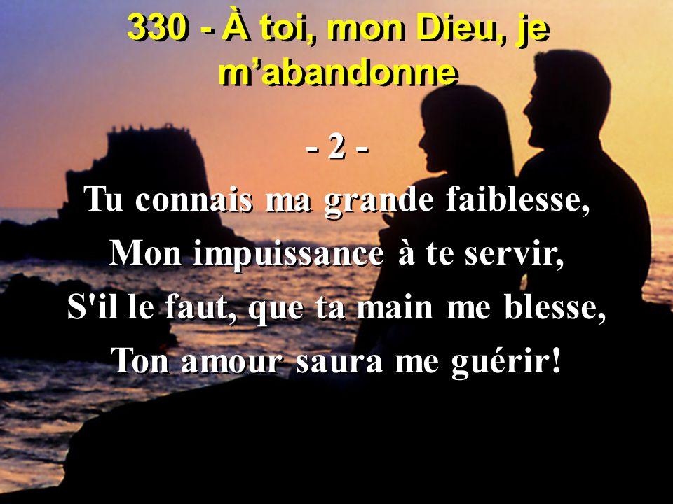 330 - À toi, mon Dieu, je m'abandonne - 2 - Tu connais ma grande faiblesse, Mon impuissance à te servir, S'il le faut, que ta main me blesse, Ton amou