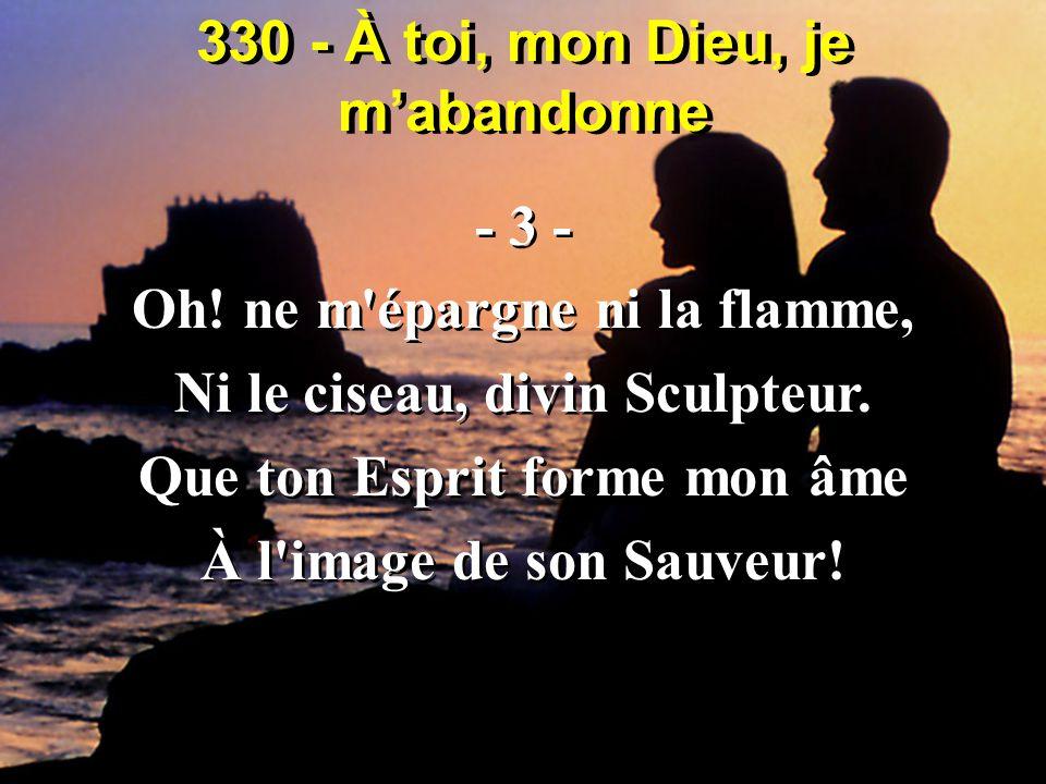 330 - À toi, mon Dieu, je m'abandonne - 3 - Oh! ne m'épargne ni la flamme, Ni le ciseau, divin Sculpteur. Que ton Esprit forme mon âme À l'image de so