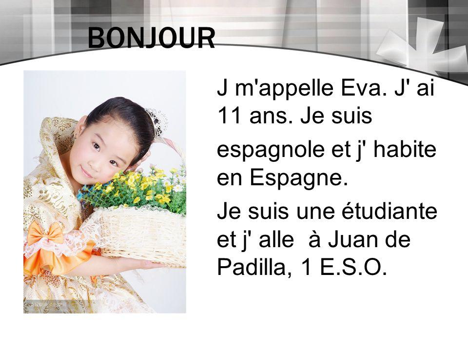 BONJOUR J m'appelle Eva. J' ai 11 ans. Je suis espagnole et j' habite en Espagne. Je suis une étudiante et j' alle à Juan de Padilla, 1 E.S.O.