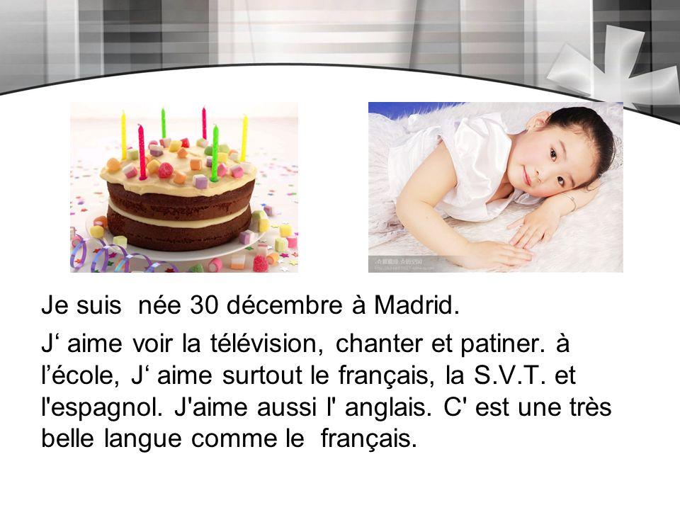 Je suis née 30 décembre à Madrid. J' aime voir la télévision, chanter et patiner. à l'école, J' aime surtout le français, la S.V.T. et l'espagnol. J'a