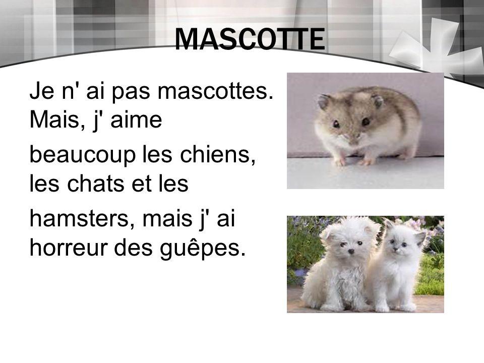 MASCOTTE Je n' ai pas mascottes. Mais, j' aime beaucoup les chiens, les chats et les hamsters, mais j' ai horreur des guêpes.