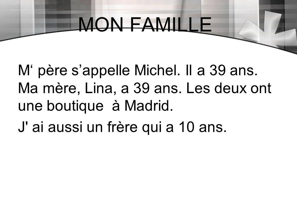 MON FAMILLE M' père s'appelle Michel. Il a 39 ans. Ma mère, Lina, a 39 ans. Les deux ont une boutique à Madrid. J' ai aussi un frère qui a 10 ans.