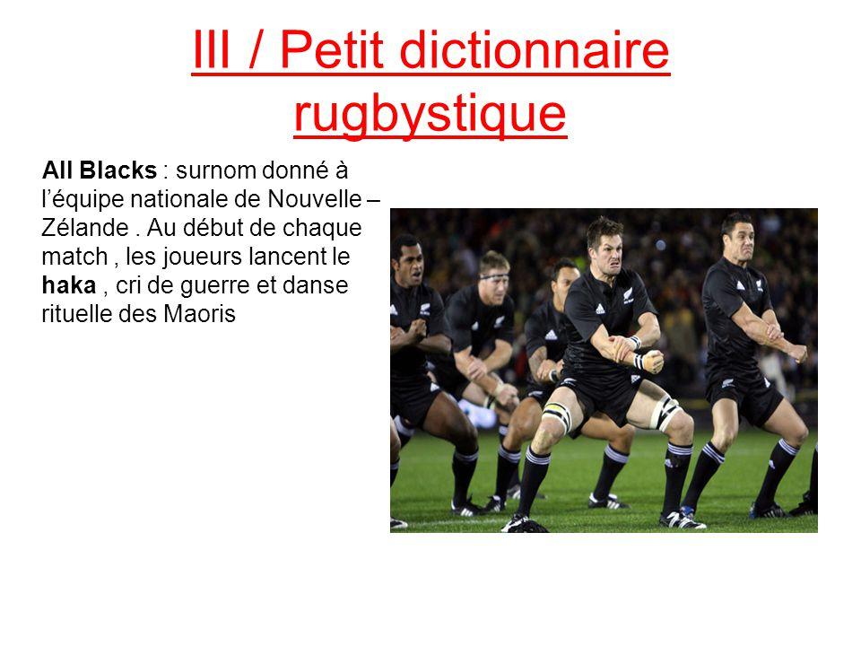 III / Petit dictionnaire rugbystique All Blacks : surnom donné à l'équipe nationale de Nouvelle – Zélande. Au début de chaque match, les joueurs lance