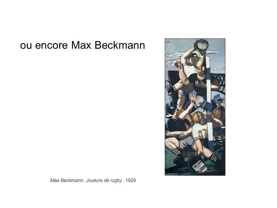 ou encore Max Beckmann Max Beckmann, Joueurs de rugby, 1929