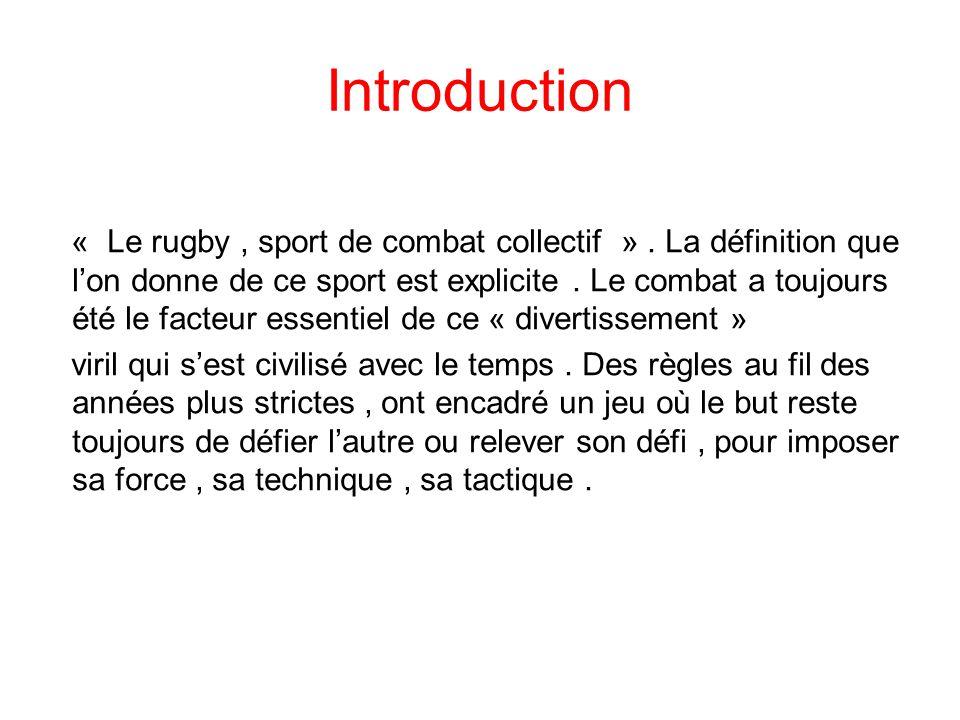 Introduction « Le rugby, sport de combat collectif ». La définition que l'on donne de ce sport est explicite. Le combat a toujours été le facteur esse