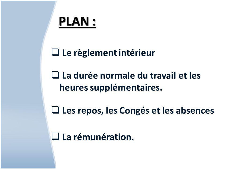 PLAN :  Le règlement intérieur  La durée normale du travail et les heures supplémentaires.
