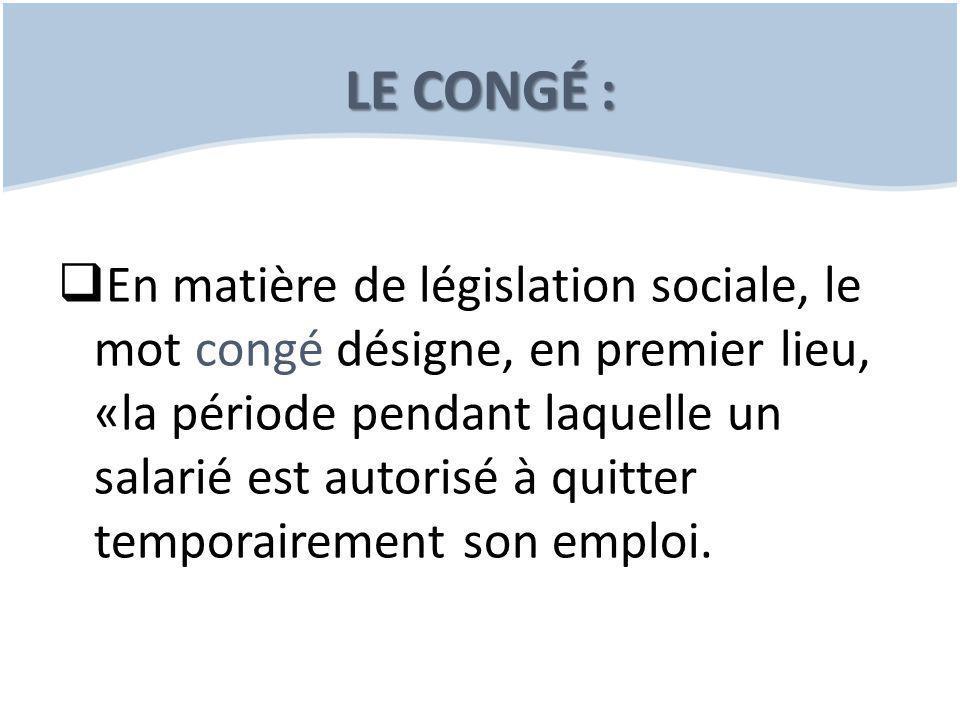 LE CONGÉ :  En matière de législation sociale, le mot congé désigne, en premier lieu, «la période pendant laquelle un salarié est autorisé à quitter temporairement son emploi.