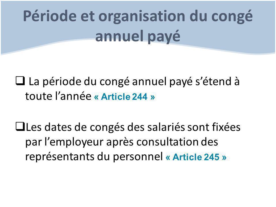 Période et organisation du congé annuel payé  La période du congé annuel payé s'étend à toute l'année « Article 244 »  Les dates de congés des salariés sont fixées par l'employeur après consultation des représentants du personnel « Article 245 »