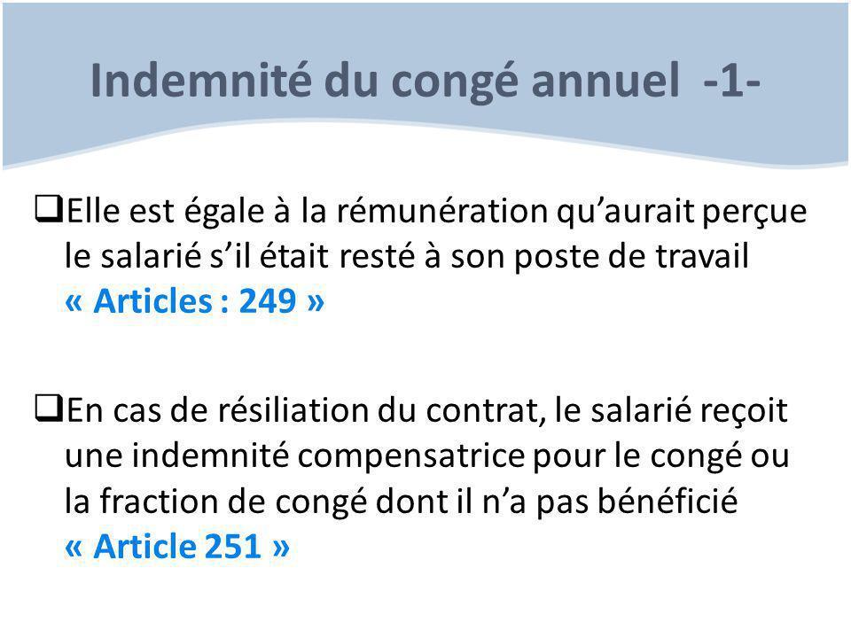 Indemnité du congé annuel -1-  Elle est égale à la rémunération qu'aurait perçue le salarié s'il était resté à son poste de travail « Articles : 249 »  En cas de résiliation du contrat, le salarié reçoit une indemnité compensatrice pour le congé ou la fraction de congé dont il n'a pas bénéficié « Article 251 »