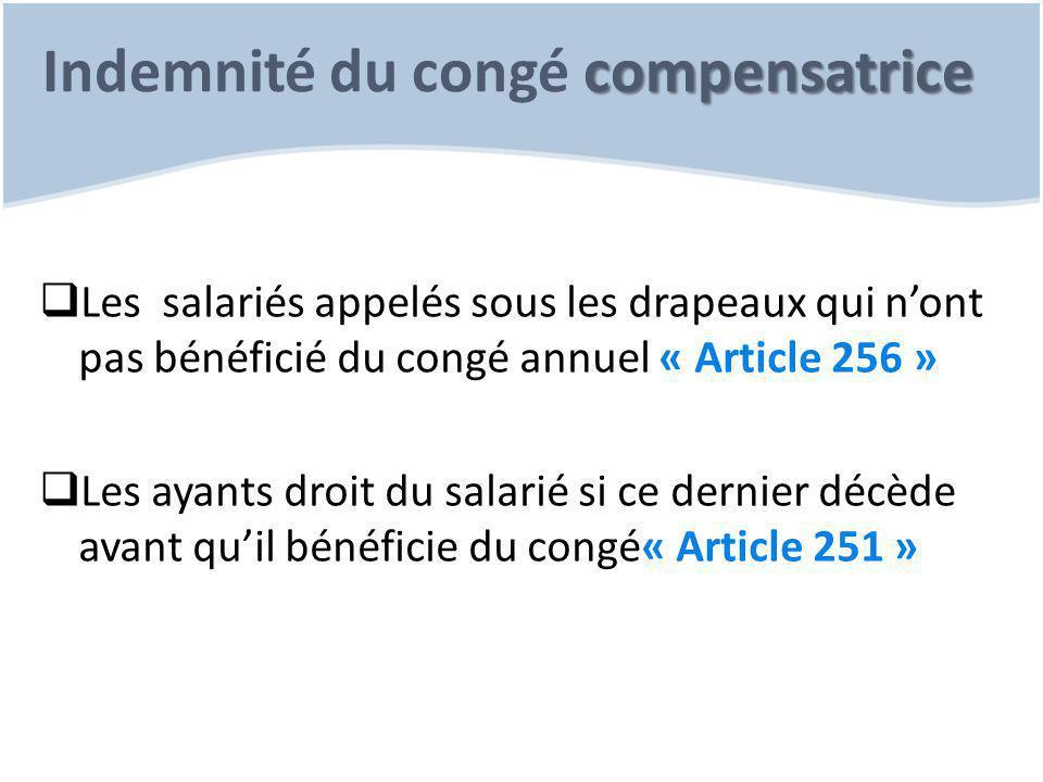 compensatrice Indemnité du congé compensatrice  Les salariés appelés sous les drapeaux qui n'ont pas bénéficié du congé annuel « Article 256 »  Les ayants droit du salarié si ce dernier décède avant qu'il bénéficie du congé« Article 251 »