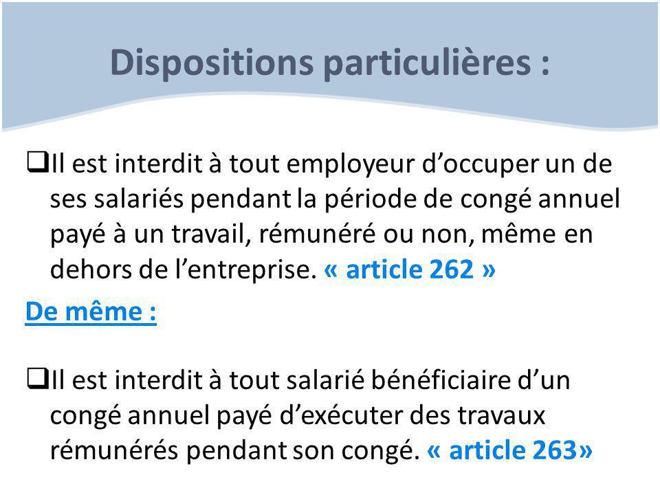 Dispositions particulières :  Il est interdit à tout employeur d'occuper un de ses salariés pendant la période de congé annuel payé à un travail, rémunéré ou non, même en dehors de l'entreprise.