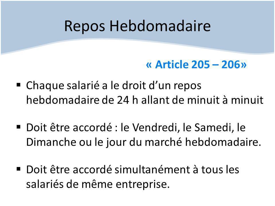 Repos Hebdomadaire « Article 205 – 206»  Chaque salarié a le droit d'un repos hebdomadaire de 24 h allant de minuit à minuit  Doit être accordé : le Vendredi, le Samedi, le Dimanche ou le jour du marché hebdomadaire.