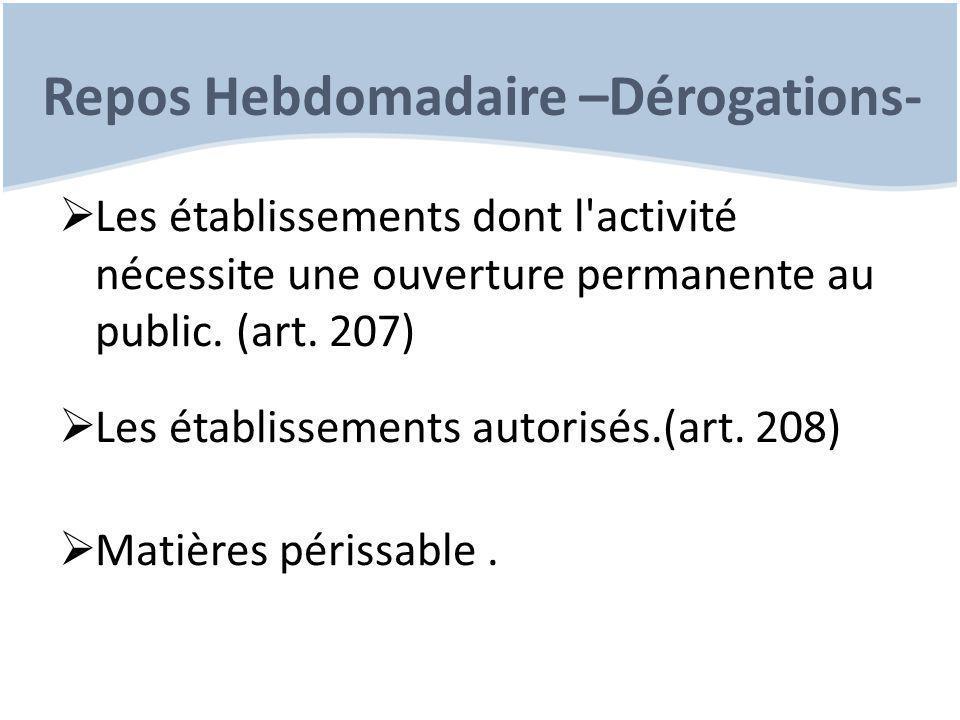 Repos Hebdomadaire –Dérogations-  Les établissements dont l'activité nécessite une ouverture permanente au public. (art. 207)  Les établissements au