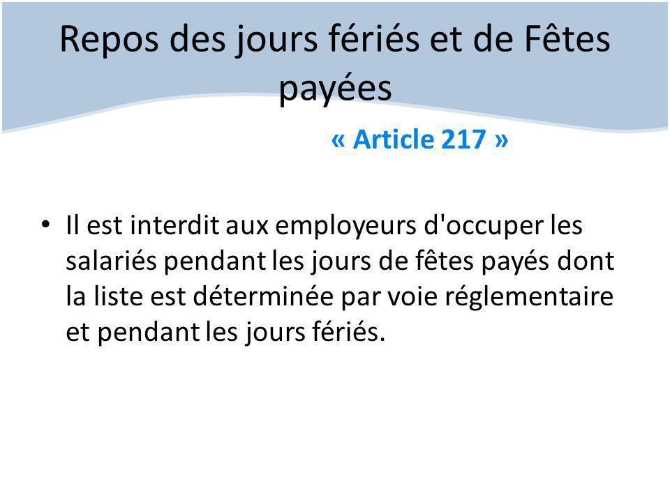Repos des jours fériés et de Fêtes payées « Article 217 » Il est interdit aux employeurs d occuper les salariés pendant les jours de fêtes payés dont la liste est déterminée par voie réglementaire et pendant les jours fériés.