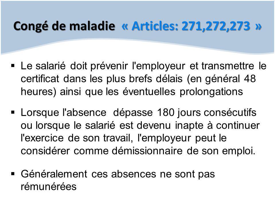 Congé de maladie « Articles: 271,272,273 »  Le salarié doit prévenir l'employeur et transmettre le certificat dans les plus brefs délais (en général