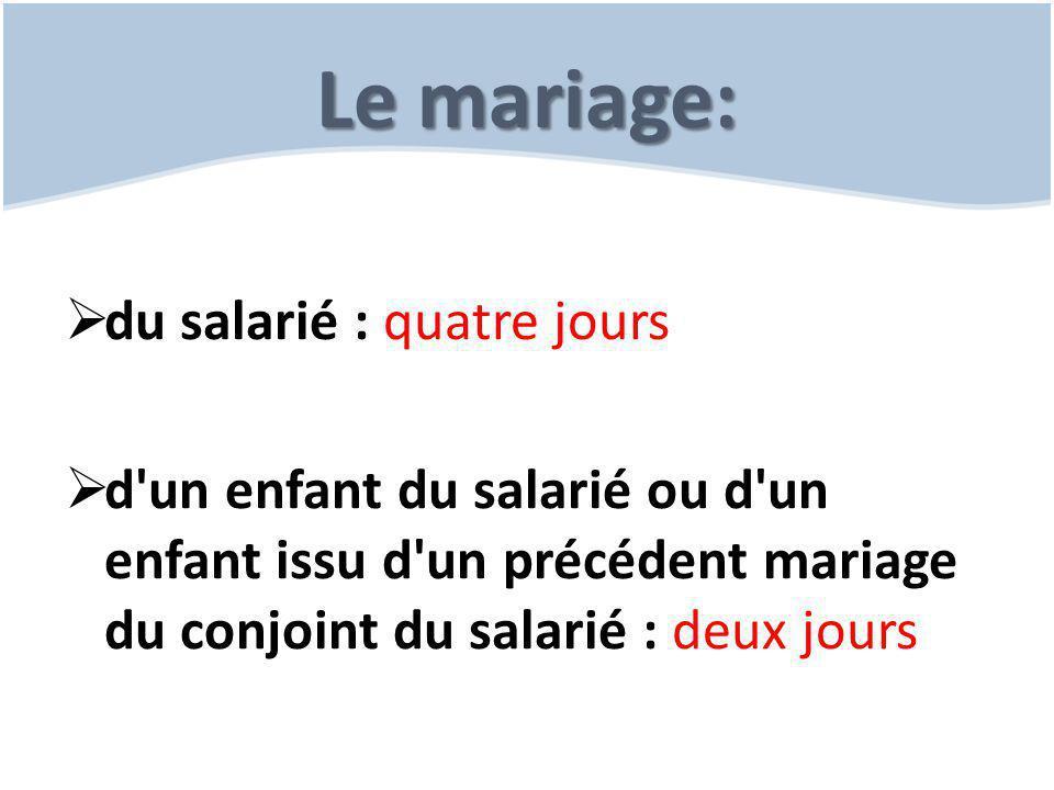 Le mariage:  du salarié : quatre jours  d'un enfant du salarié ou d'un enfant issu d'un précédent mariage du conjoint du salarié : deux jours